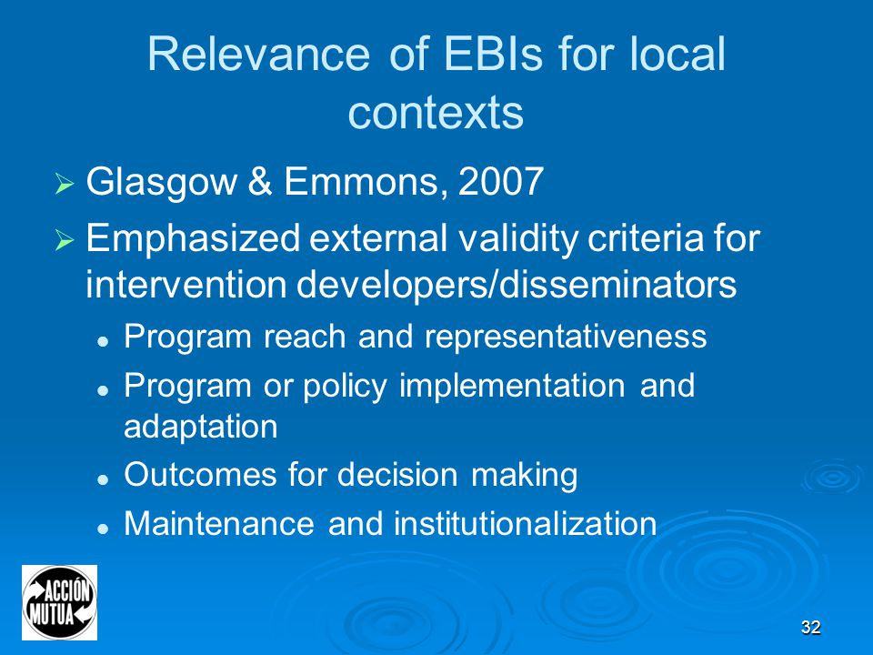 32 Relevance of EBIs for local contexts  Glasgow & Emmons, 2007  Emphasized external validity criteria for intervention developers/disseminators Program reach and representativeness Program or policy implementation and adaptation Outcomes for decision making Maintenance and institutionalization