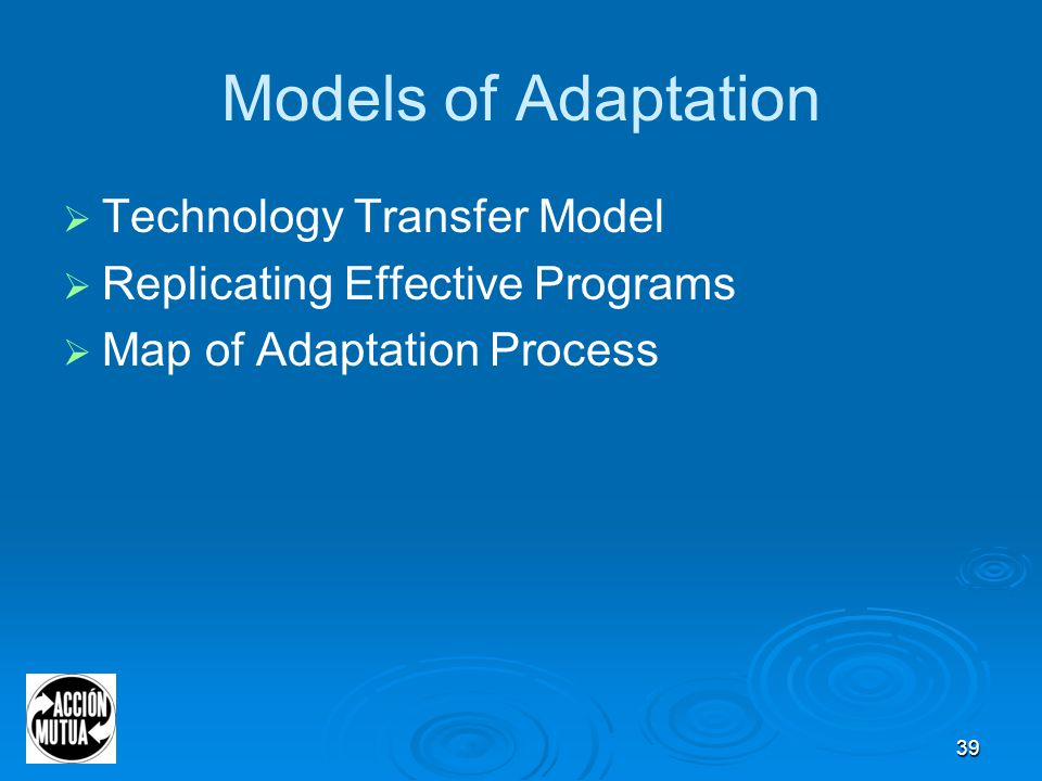 39 Models of Adaptation  Technology Transfer Model  Replicating Effective Programs  Map of Adaptation Process