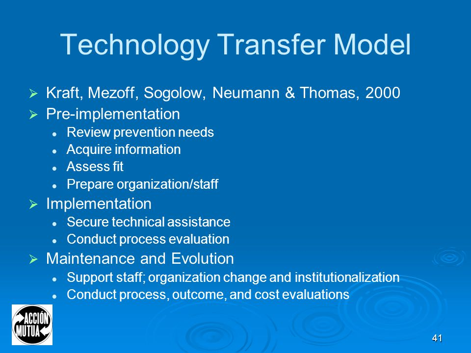 41 Technology Transfer Model  Kraft, Mezoff, Sogolow, Neumann & Thomas, 2000  Pre-implementation Review prevention needs Acquire information Assess fit Prepare organization/staff  Implementation Secure technical assistance Conduct process evaluation  Maintenance and Evolution Support staff; organization change and institutionalization Conduct process, outcome, and cost evaluations
