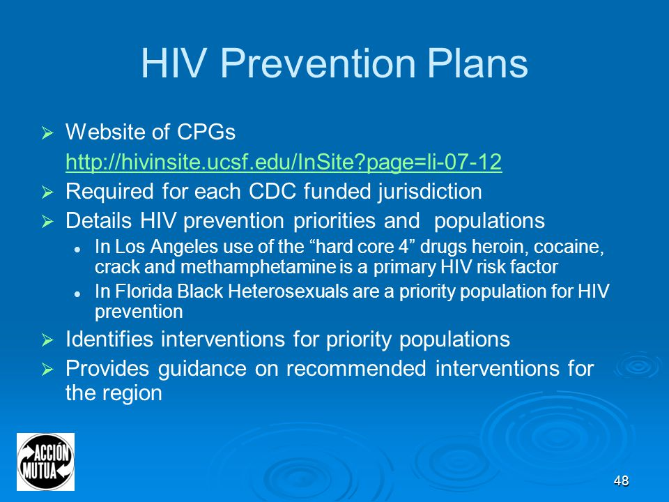 48 HIV Prevention Plans  Website of CPGs http://hivinsite.ucsf.edu/InSite page=li-07-12  Required for each CDC funded jurisdiction  Details HIV prevention priorities and populations In Los Angeles use of the hard core 4 drugs heroin, cocaine, crack and methamphetamine is a primary HIV risk factor In Florida Black Heterosexuals are a priority population for HIV prevention  Identifies interventions for priority populations  Provides guidance on recommended interventions for the region