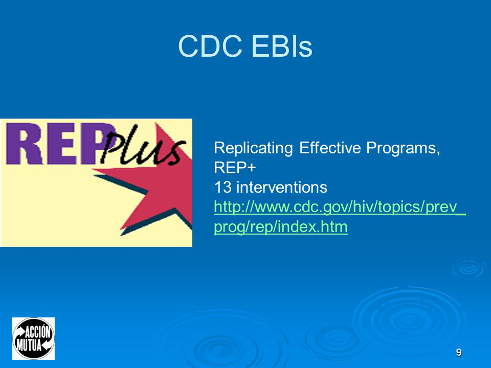 9 CDC EBIs Best-Evidence Interventions Replicating Effective Programs, REP+ 13 interventions http://www.cdc.gov/hiv/topics/prev_ prog/rep/index.htm