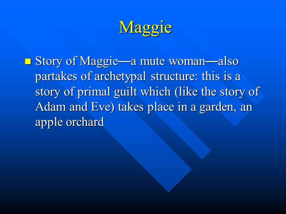 Maggie Maggie Story of Maggie — a mute woman — also partakes of archetypal structure: this is a story of primal guilt which (like the story of Adam and Eve) takes place in a garden, an apple orchard Story of Maggie — a mute woman — also partakes of archetypal structure: this is a story of primal guilt which (like the story of Adam and Eve) takes place in a garden, an apple orchard
