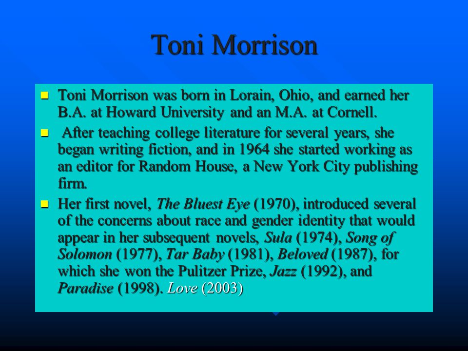 Toni Morrison Toni Morrison was born in Lorain, Ohio, and earned her B.A.