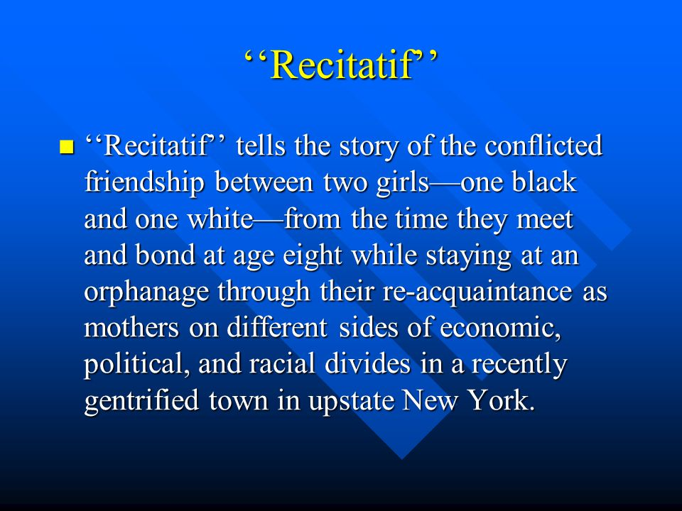 ''Recitatif'' ''Recitatif'' tells the story of the conflicted friendship between two girls—one black and one white—from the time they meet and bond at age eight while staying at an orphanage through their re-acquaintance as mothers on different sides of economic, political, and racial divides in a recently gentrified town in upstate New York.