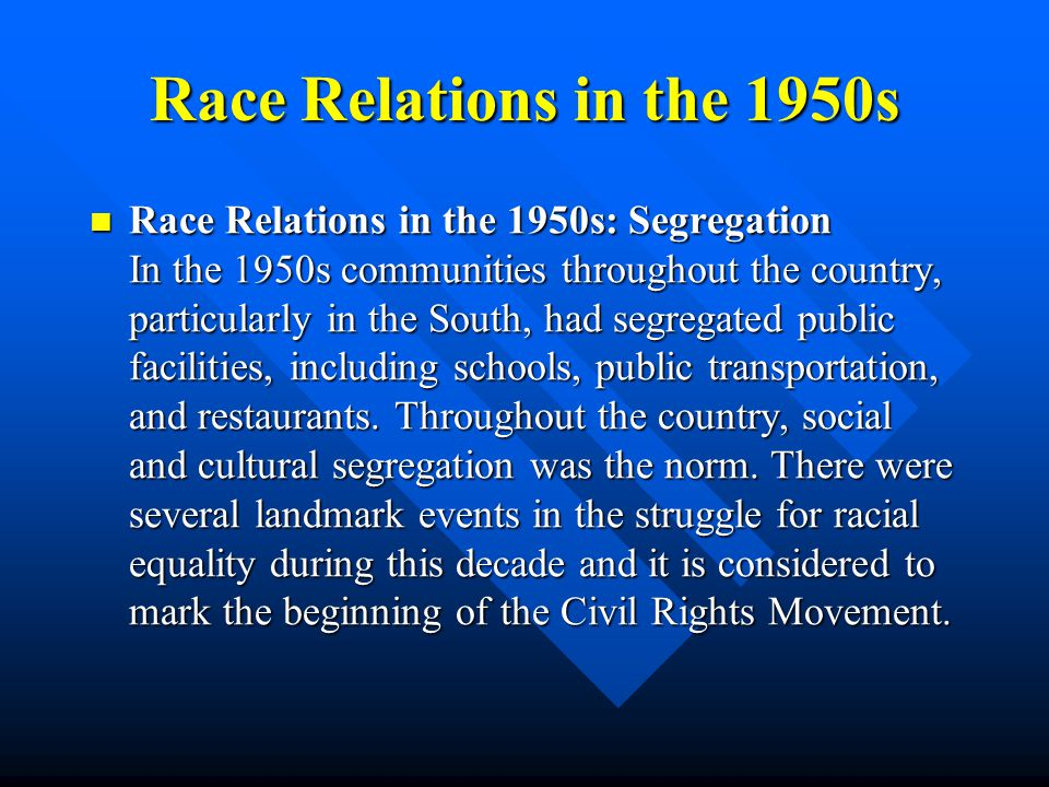 Race Relations in the 1950s Race Relations in the 1950s: Segregation In the 1950s communities throughout the country, particularly in the South, had segregated public facilities, including schools, public transportation, and restaurants.