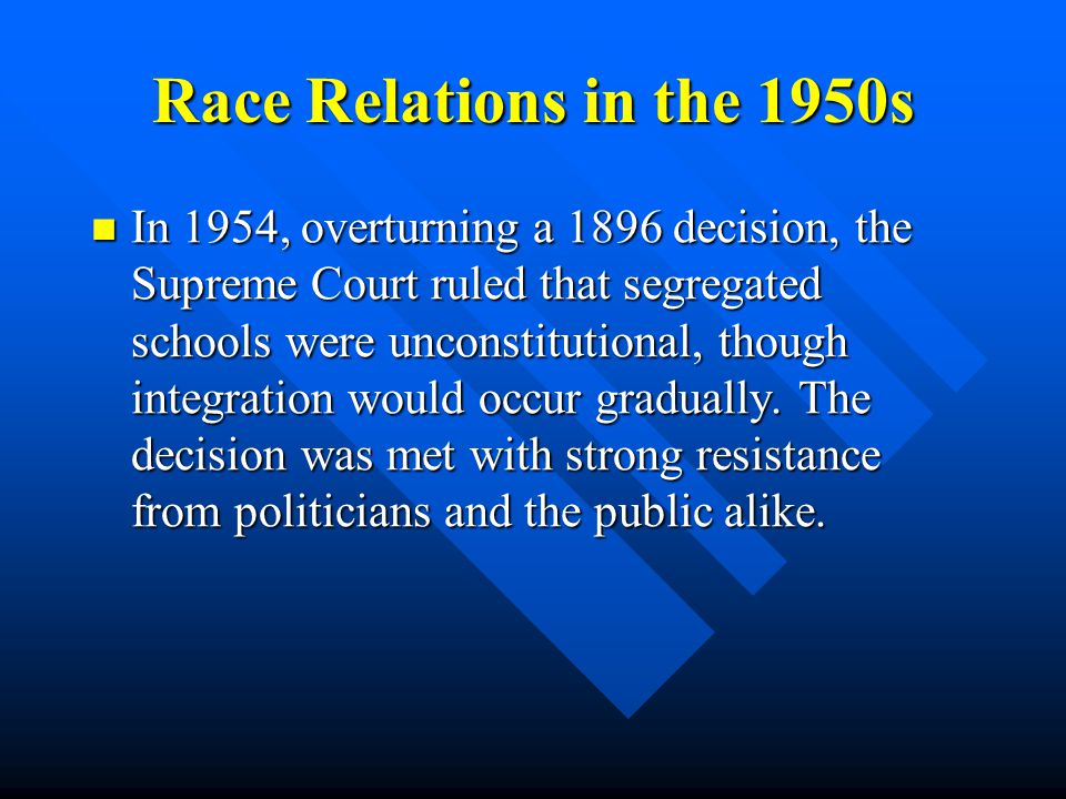 Race Relations in the 1950s In 1954, overturning a 1896 decision, the Supreme Court ruled that segregated schools were unconstitutional, though integration would occur gradually.