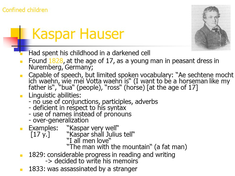 Kaspar Hauser Had spent his childhood in a darkened cell Found 1828, at the age of 17, as a young man in peasant dress in Nuremberg, Germany; Capable of speech, but limited spoken vocabulary: Ae sechtene mocht ich waehn, wie mei Votta waehn is (I want to be a horseman like my father is , bua (people), ross (horse) [at the age of 17] Linguistic abilities: - no use of conjunctions, participles, adverbs - deficient in respect to his syntax - use of names instead of pronouns - over-generalization Examples: Kaspar very well [17 y.] Kaspar shall Julius tell I all men love The man with the mountain (a fat man) 1829: considerable progress in reading and writing -> decided to write his memoirs 1833: was assassinated by a stranger Confined children