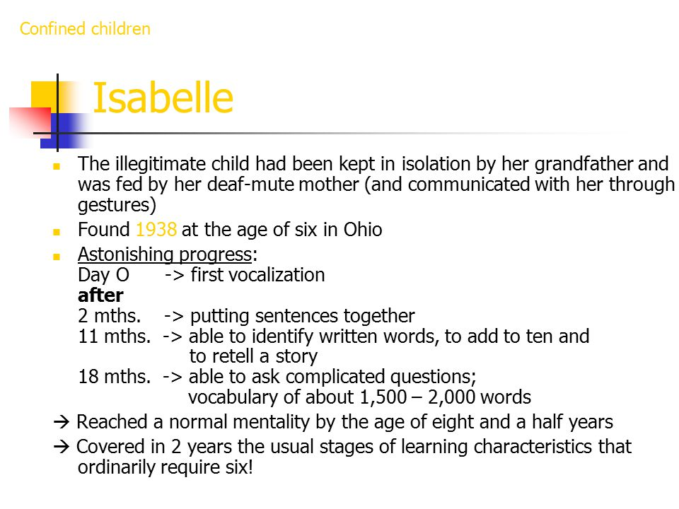 Isabelle The illegitimate child had been kept in isolation by her grandfather and was fed by her deaf-mute mother (and communicated with her through gestures) Found 1938 at the age of six in Ohio Astonishing progress: Day O -> first vocalization after 2 mths.