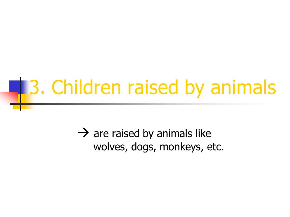 3. Children raised by animals  are raised by animals like wolves, dogs, monkeys, etc.