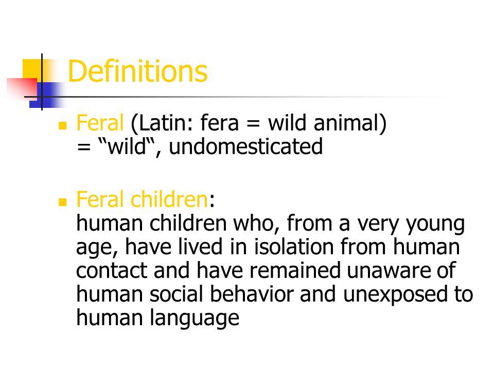 Definitions Homo ferus: - Latin: wild man -> feral man - Linnaeus (Carl von Linné, 1707-1778): listed homo ferus as a subdivision of the genus homo sapiens - defining characteristics: tetrapus-> crawling on all fours mutus -> mute hursutus -> hairy