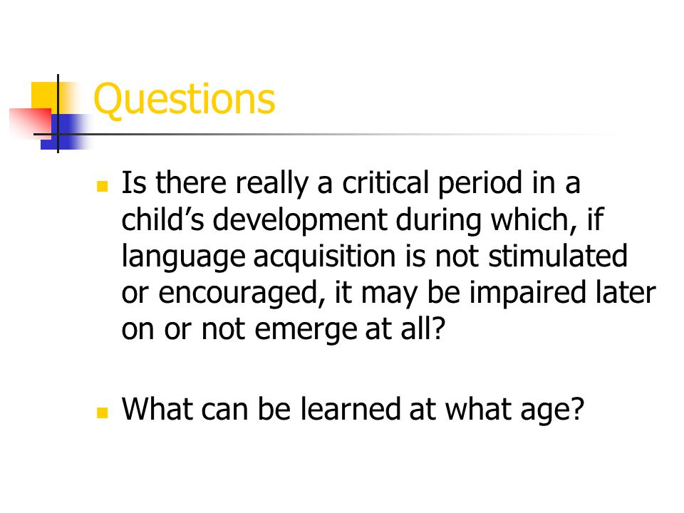 The Critical Period Hypothesis (Lenneberg, 1967) Before age 2, entire language acquisition is not possible because the brain is not sufficiently mature.