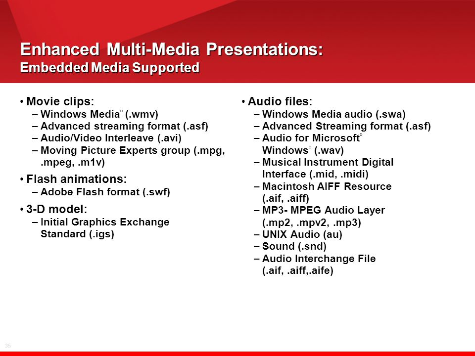 35 Enhanced Multi-Media Presentations: Embedded Media Supported Movie clips: –Windows Media ® (.wmv) –Advanced streaming format (.asf) –Audio/Video In