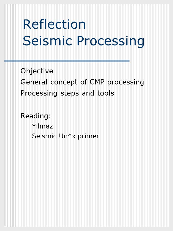 GEOL882.3 Reflection Seismic Processing Objective General concept of CMP processing Processing steps and tools Reading: Yilmaz Seismic Un*x primer