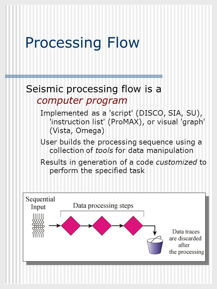 GEOL882.3 Processing Flow Seismic processing flow is a computer program Implemented as a 'script' (DISCO, SIA, SU), 'instruction list' (ProMAX), or vi