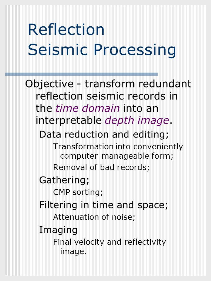 GEOL882.3 Reflection Seismic Processing Objective - transform redundant reflection seismic records in the time domain into an interpretable depth imag