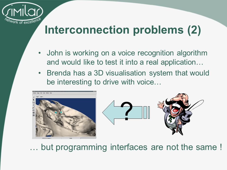 John is working on a voice recognition algorithm and would like to test it into a real application… Brenda has a 3D visualisation system that would be interesting to drive with voice… Interconnection problems (2) … but programming interfaces are not the same .