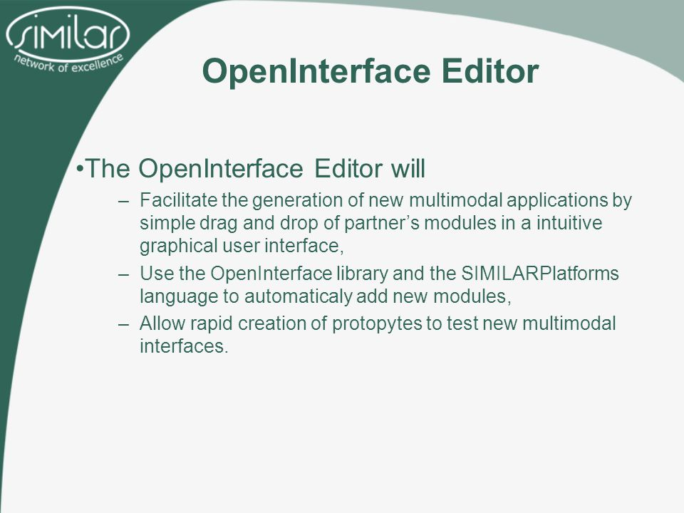 OpenInterface Editor The OpenInterface Editor will –Facilitate the generation of new multimodal applications by simple drag and drop of partner's modules in a intuitive graphical user interface, –Use the OpenInterface library and the SIMILARPlatforms language to automaticaly add new modules, –Allow rapid creation of protopytes to test new multimodal interfaces.