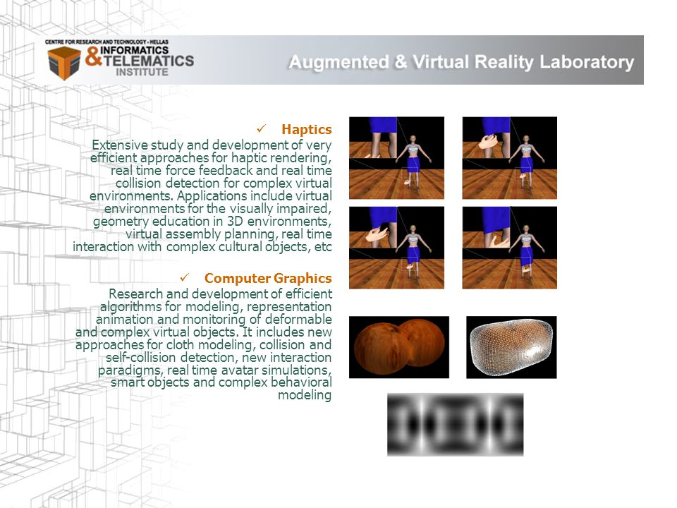 Haptics Extensive study and development of very efficient approaches for haptic rendering, real time force feedback and real time collision detection for complex virtual environments.