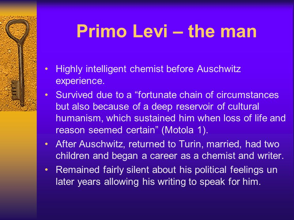 """Primo Levi – the man Highly intelligent chemist before Auschwitz experience. Survived due to a """"fortunate chain of circumstances but also because of a"""