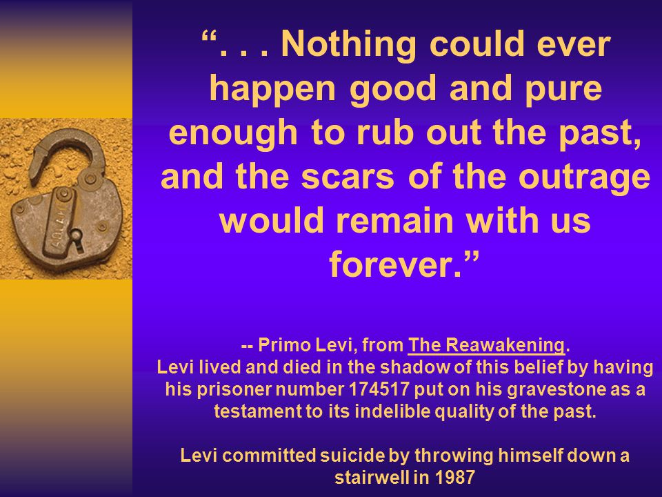 """""""... Nothing could ever happen good and pure enough to rub out the past, and the scars of the outrage would remain with us forever."""" -- Primo Levi, fr"""