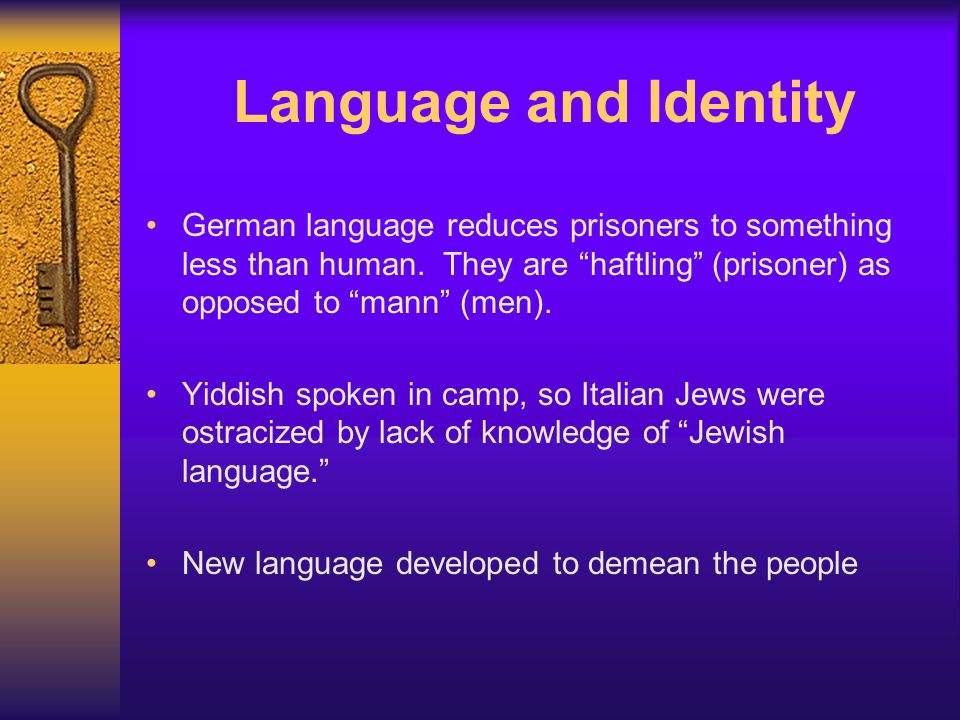 """Language and Identity German language reduces prisoners to something less than human. They are """"haftling"""" (prisoner) as opposed to """"mann"""" (men). Yiddi"""