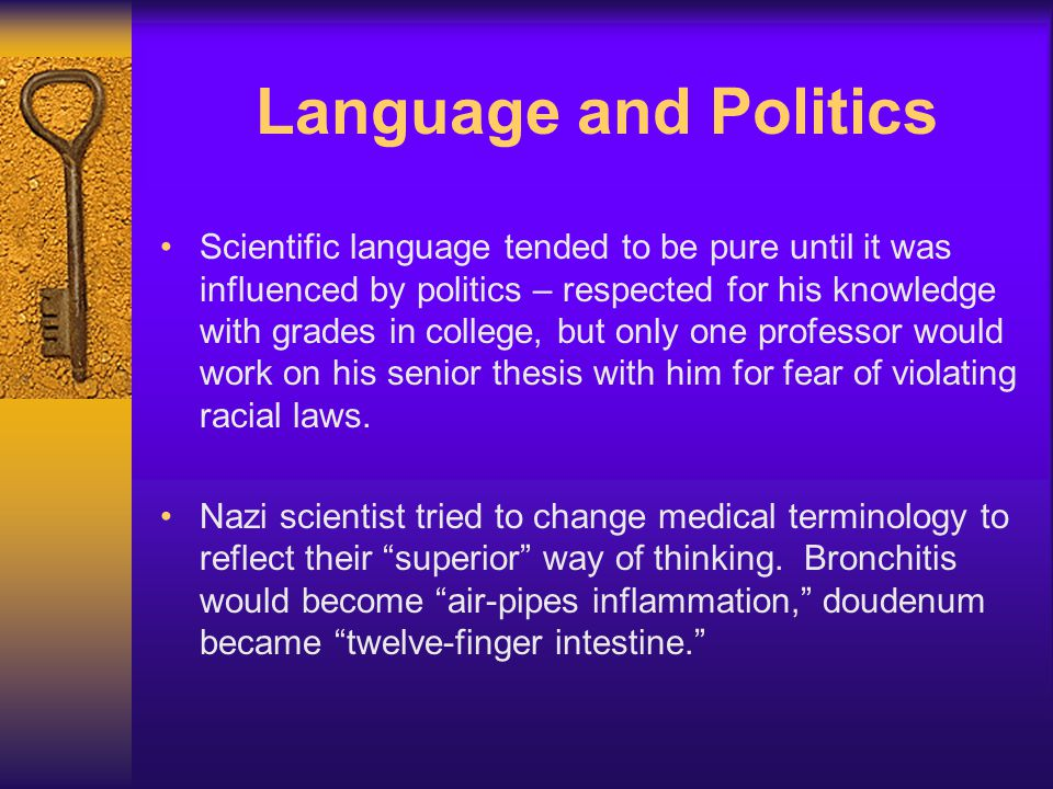 Language and Politics Scientific language tended to be pure until it was influenced by politics – respected for his knowledge with grades in college, but only one professor would work on his senior thesis with him for fear of violating racial laws.