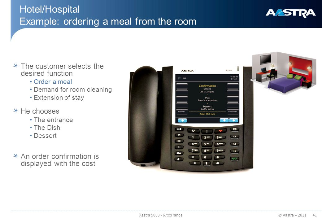 © Aastra – 2011 Hotel/Hospital Example: ordering a meal from the room The customer selects the desired function Order a meal Demand for room cleaning