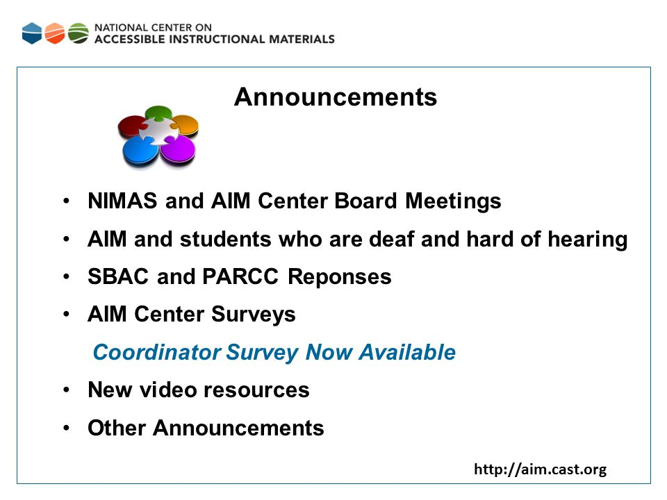 http://aim.cast.org Announcements NIMAS and AIM Center Board Meetings AIM and students who are deaf and hard of hearing SBAC and PARCC Reponses AIM Ce