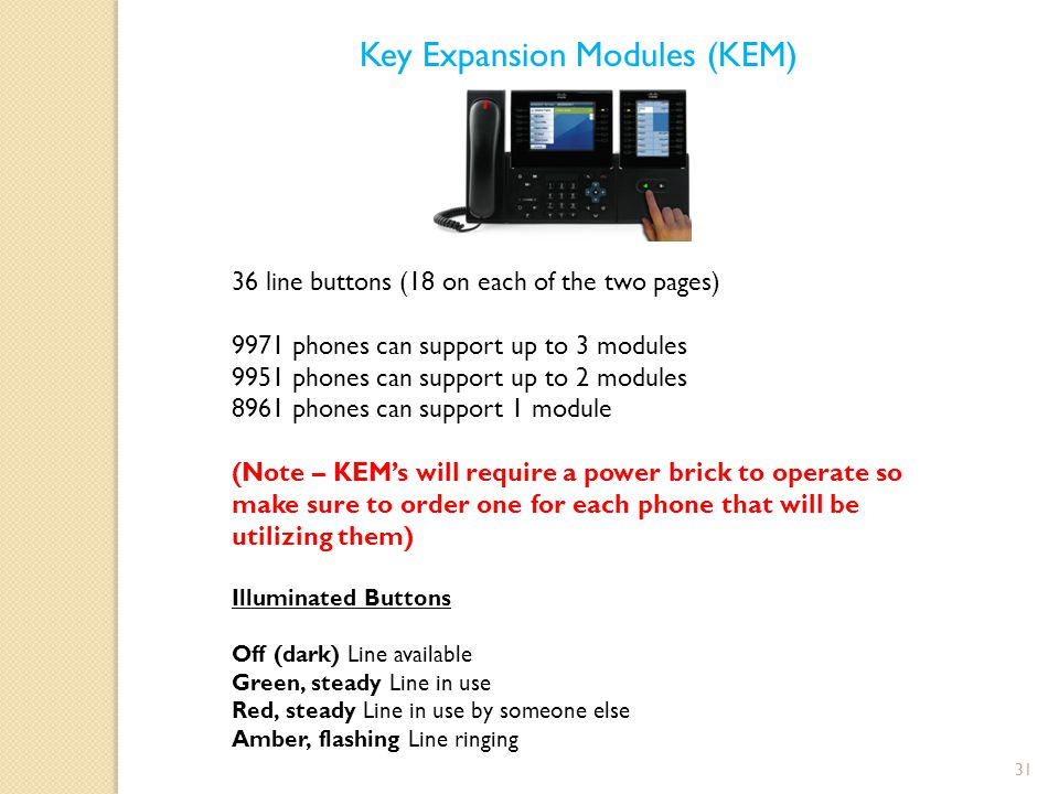 31 Key Expansion Modules (KEM) 36 line buttons (18 on each of the two pages) 9971 phones can support up to 3 modules 9951 phones can support up to 2 modules 8961 phones can support 1 module (Note – KEM's will require a power brick to operate so make sure to order one for each phone that will be utilizing them) Illuminated Buttons Off (dark) Line available Green, steady Line in use Red, steady Line in use by someone else Amber, flashing Line ringing