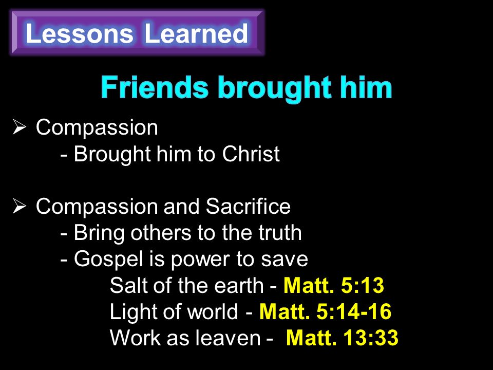  Compassion - Brought him to Christ  Compassion and Sacrifice - Bring others to the truth - Gospel is power to save Salt of the earth - Matt.