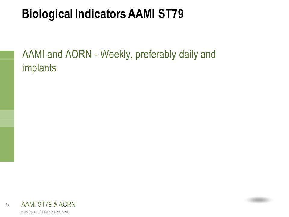 33 © 3M 2009. All Rights Reserved. Biological Indicators AAMI ST79 AAMI and AORN - Weekly, preferably daily and implants AAMI ST79 & AORN