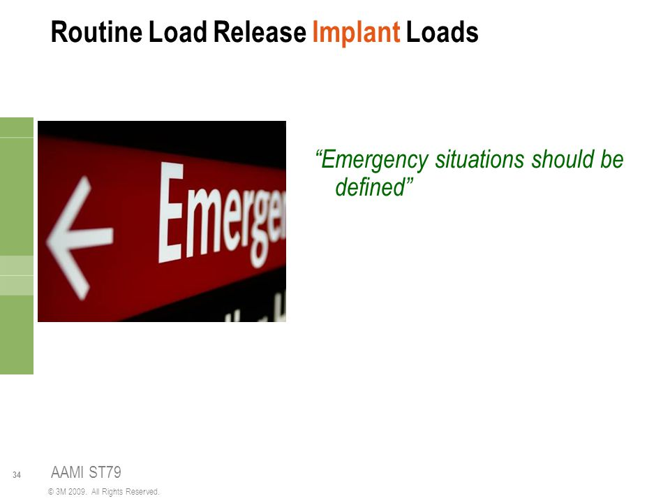 """34 © 3M 2009. All Rights Reserved. Routine Load Release Implant Loads """"Emergency situations should be defined"""" AAMI ST79"""