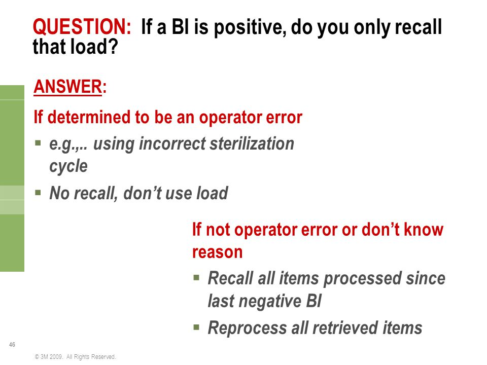 46 © 3M 2009. All Rights Reserved. QUESTION: If a BI is positive, do you only recall that load? ANSWER: If determined to be an operator error  e.g.,.