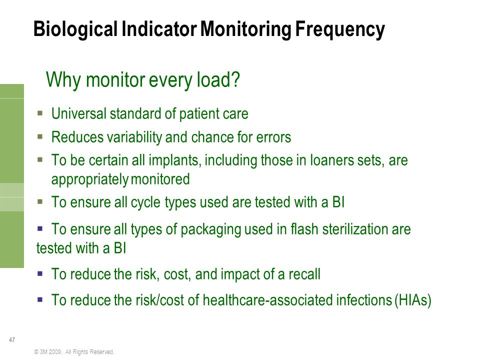 47 © 3M 2009. All Rights Reserved. Biological Indicator Monitoring Frequency Why monitor every load?  Universal standard of patient care  Reduces va