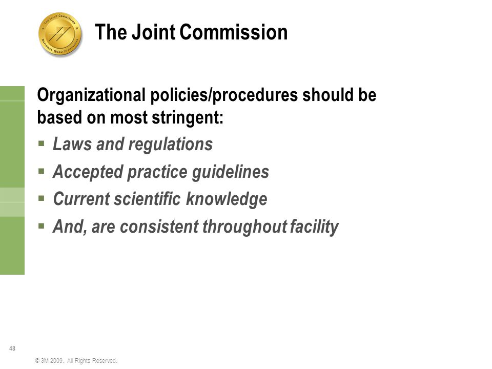 48 © 3M 2009. All Rights Reserved. The Joint Commission Organizational policies/procedures should be based on most stringent:  Laws and regulations 
