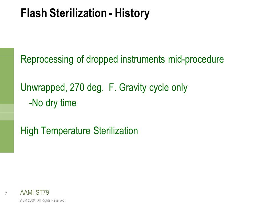 7 © 3M 2009. All Rights Reserved. Flash Sterilization - History Reprocessing of dropped instruments mid-procedure Unwrapped, 270 deg. F. Gravity cycle