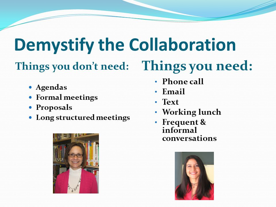 Demystify the Collaboration Things you don't need: Things you need: Agendas Formal meetings Proposals Long structured meetings Phone call Email Text Working lunch Frequent & informal conversations