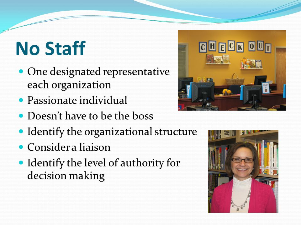 No Staff One designated representative from each organization Passionate individual Doesn't have to be the boss Identify the organizational structure