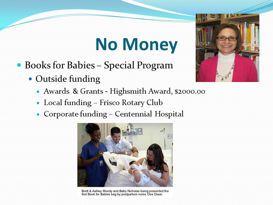 No Money Books for Babies – Special Program Outside funding Awards & Grants - Highsmith Award, $2000.00 Local funding – Frisco Rotary Club Corporate funding – Centennial Hospital