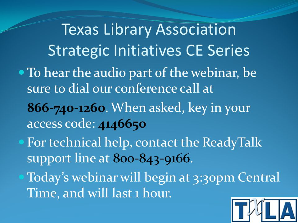 Texas Library Association Strategic Initiatives CE Series To hear the audio part of the webinar, be sure to dial our conference call at 866-740-1260.