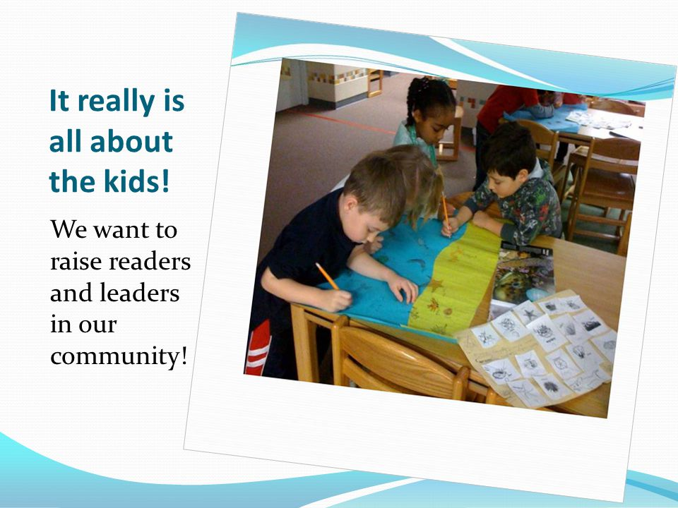 It really is all about the kids! We want to raise readers and leaders in our community!