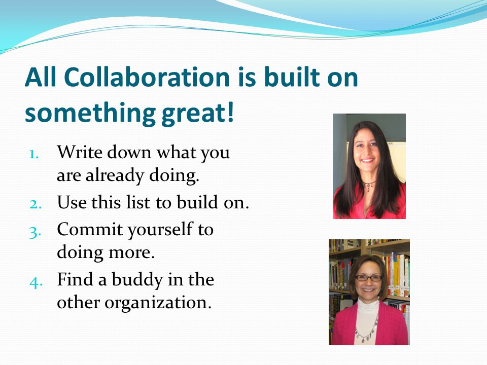 All Collaboration is built on something great! 1. Write down what you are already doing. 2. Use this list to build on. 3. Commit yourself to doing mor