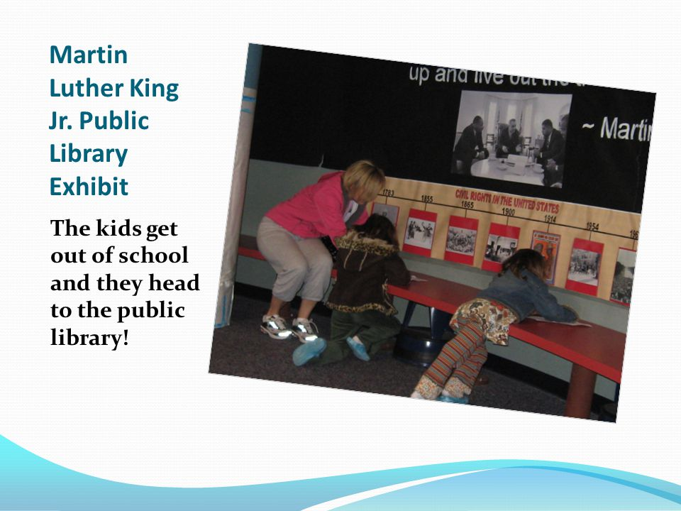 Martin Luther King Jr. Public Library Exhibit The kids get out of school and they head to the public library!