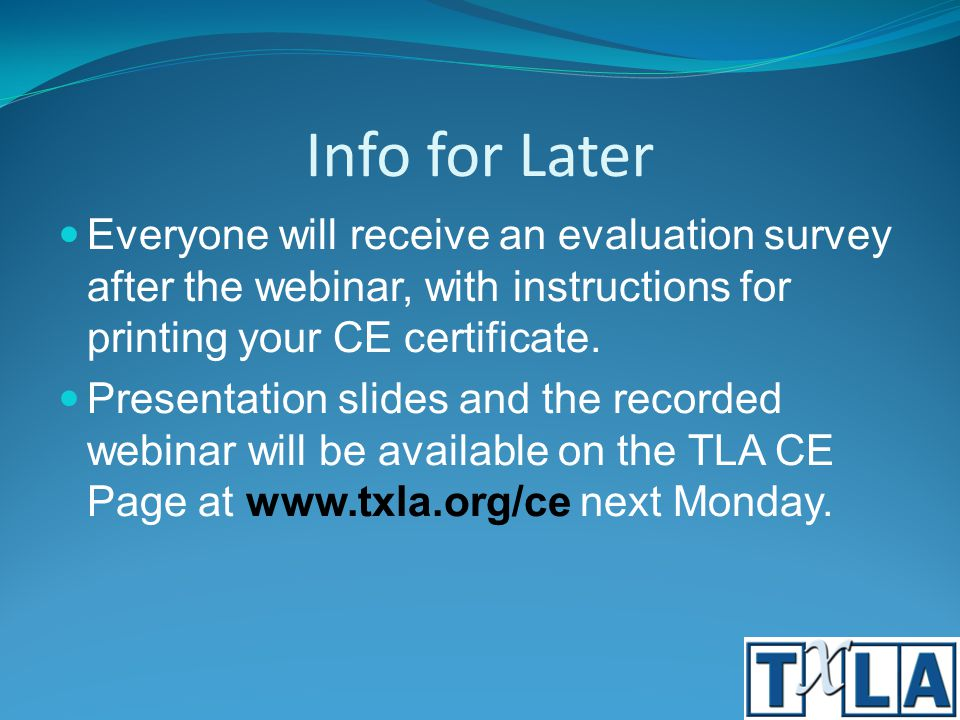 Info for Later Everyone will receive an evaluation survey after the webinar, with instructions for printing your CE certificate. Presentation slides a