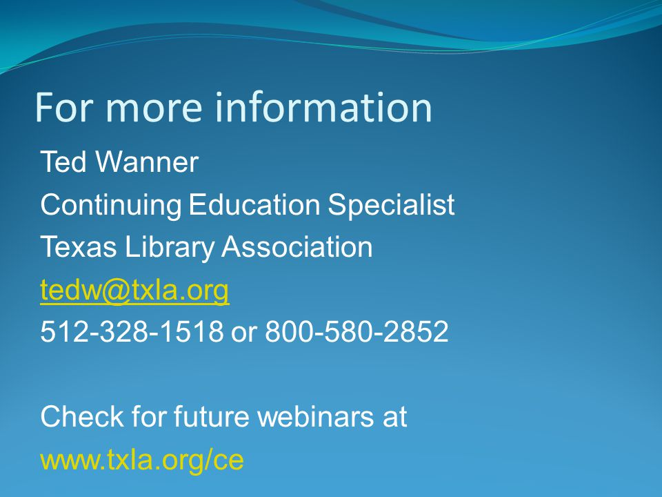 For more information Ted Wanner Continuing Education Specialist Texas Library Association tedw@txla.org 512-328-1518 or 800-580-2852 Check for future webinars at www.txla.org/ce