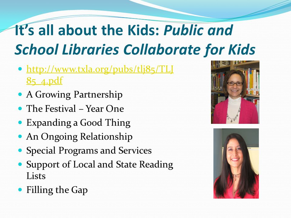 It's all about the Kids: Public and School Libraries Collaborate for Kids http://www.txla.org/pubs/tlj85/TLJ 85_4.pdf http://www.txla.org/pubs/tlj85/TLJ 85_4.pdf A Growing Partnership The Festival – Year One Expanding a Good Thing An Ongoing Relationship Special Programs and Services Support of Local and State Reading Lists Filling the Gap