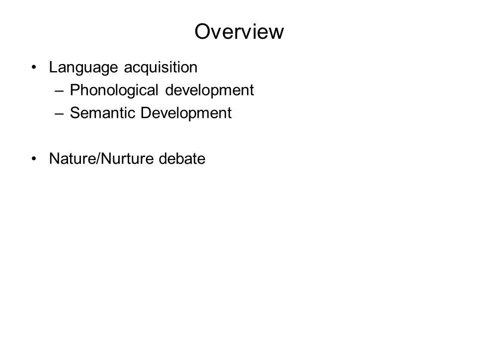 Overview Language acquisition –Phonological development –Semantic Development Nature/Nurture debate