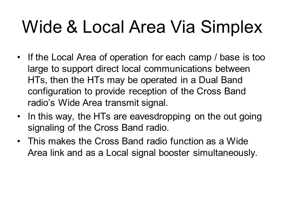 Wide & Local Area Via Simplex If the Local Area of operation for each camp / base is too large to support direct local communications between HTs, then the HTs may be operated in a Dual Band configuration to provide reception of the Cross Band radio's Wide Area transmit signal.