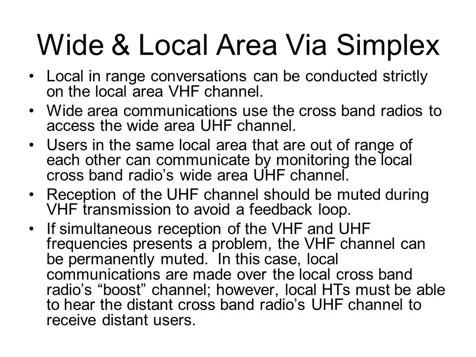 Wide & Local Area Via Simplex Local in range conversations can be conducted strictly on the local area VHF channel.