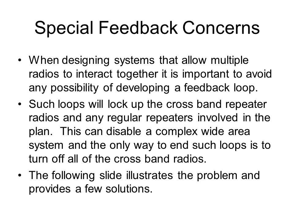 Special Feedback Concerns When designing systems that allow multiple radios to interact together it is important to avoid any possibility of developing a feedback loop.